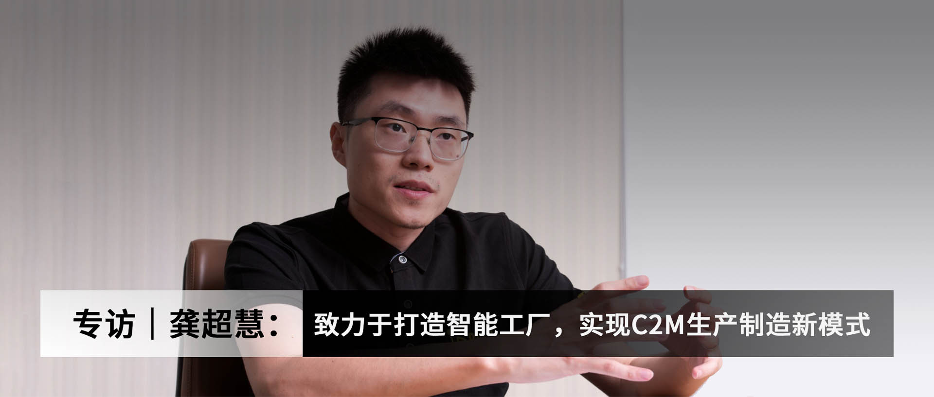 专访|龚超慧:致力于打造智能工厂,实现C2M生产制造新模式
